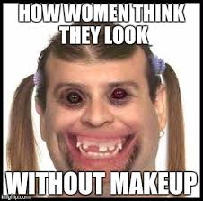 ugly s how women think they look without makeup image ged in ugly s