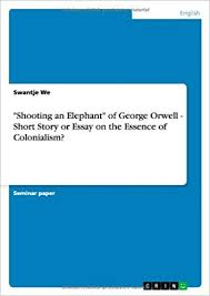 shooting an elephant of george orwell short story or essay on   shooting an elephant of george orwell short story or essay on the essence of colonialism
