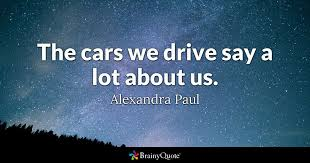 Car Quote Amazing The cars we drive say a lot about us Alexandra Paul BrainyQuote
