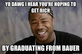 YO DAWG I HEAR you're hoping to get rich by graduating from bauer ... via Relatably.com