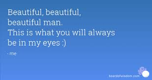 Beautiful Man Quotes Best of Beautiful Beautiful Beautiful Man This Is What You Will Always Be