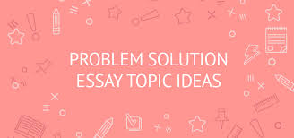 problem solution essay topics ideas to boost your inspiration  problem solution essay topic ideas