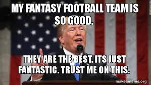 My fantasy football team is so good. They are the best. Its just fantastic.  Trust me on this. - Donald Trump | Make a Meme
