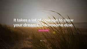 Erma Bombeck Quote It Takes A Lot Of Courage To Show Your Dreams