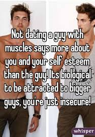 Not dating a guy with muscles says more about you and your self esteem than the guy  Its biological to be attracted     Whisper