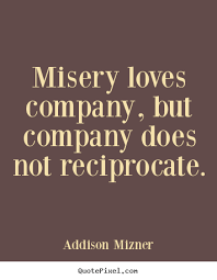 Love Quotes Misery Loves Company But Company Does Not Reciprocate Adorable Misery Loves Company Quotes