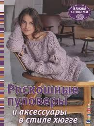 Роскошные пуловеры в стиле хюгге. <b>Вяжем</b> спицами (<b>Зуевская Е</b> ...