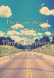 Running Away Quotes Enchanting There Are Days I Just Want To Run Away Turn Off My Phone Go