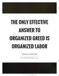 Greed Quotes Fascinating The Only Effective Answer To Organized Greed Is Organized Labor