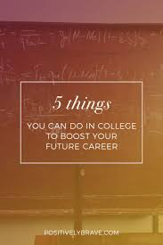best images about finding your dream years 5 things you can do in college to boost your future career