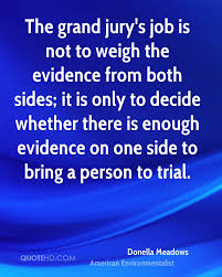 donella meadows quotes quotehd the grand jury s job is not to weigh the evidence from both sides it is