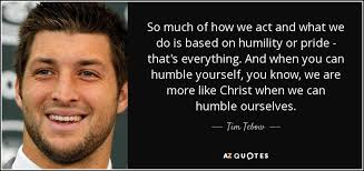 Christian Quotes On Pride And Humility Best of Tim Tebow Quote So Much Of How We Act And What We Do