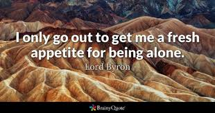 Lord Byron - I only go out to get me a fresh appetite...