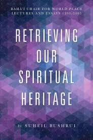 retrieving our spiritual heritage baha i chair for world peace lectures and essays 1994 2005 originally 20