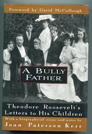 theodore roosevelt roosevelt theodore a biographical essay and notes by joan kerr a bully father