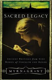Sacred Legacy: Ancient Writings From Nine Women Of Strength And Honor by Myrna  Grant