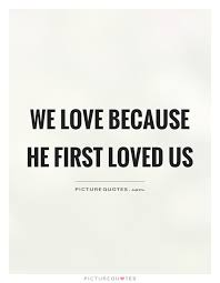 I Love Us Quotes Delectable We Love Because He First Loved Us Picture Quotes