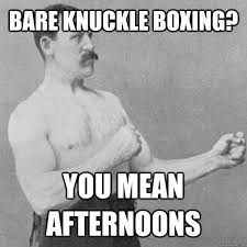 bare knuckle boxing? You mean afternoons - Misc - quickmeme via Relatably.com