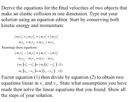 derive the equations for the final velocities of two obiects that make an elastic collision in
