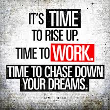 Quotes About Working Hard For Your Dreams Best of It's Time To Rise Up Time To Work Time To Chase Down Your Dreams