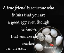 a true friend is someone who thinks that you are a good egg even a true friend is someone who thinks that you are a good egg even though he
