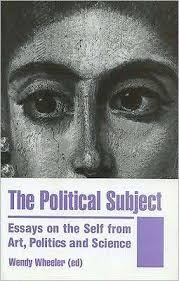 The Political Subject: Essays on the Self from Art, Politics and Science by Wendy  Wheeler