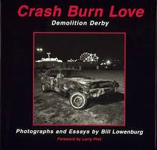 photographs and essays by bill lowenburg crash burn love by bill lowenburg