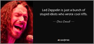 Led Zeppelin Quotes Magnificent Chris Cornell Quote Led Zeppelin Is Just A Bunch Of Stupid Idiots