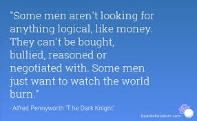 some men aren t looking for anything logical like money they can some men aren t looking for anything logical like money they can t be bought bullied reasoned or negotiated some men just want to watch the world
