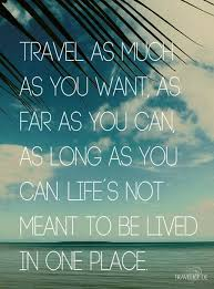 Travel As Much As You Want As Far As You Can As Long As You Can
