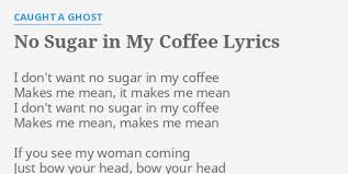 Coffee for your head powfu. No Sugar In My Coffee Lyrics By Caught A Ghost I Don T Want No