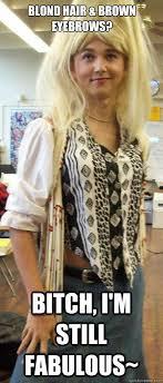 Blond Hair & Brown eyebrows? Bitch, I'm still fabulous ... via Relatably.com