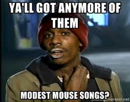 ya'll got anymore of them modest mouse songs? - Y'all got anymore ... via Relatably.com