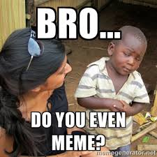 Bro... Do you even meme? - skeptical black kid | Meme Generator via Relatably.com
