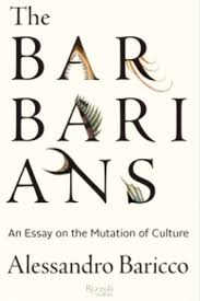 "notes on alessandro baricco s ""the barbarians an essay on the  ""i had grown up a different head an old fashioned one and that sea of possibilities and different tasks seemed to me like something cooked up for"