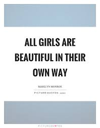 All Girls Are Beautiful Quotes Best of All Girls Are Beautiful In Their Own Way Picture Quotes