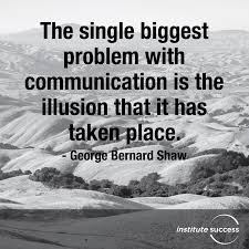The Single Biggest Problem With Communication Is The Illusion That