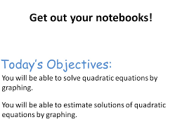you will be able to solve quadratic equations by graphing