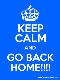 KEEP CALM AND GO BACK HOME Keep Calm and Posters Generator