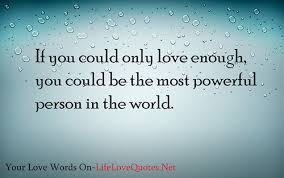 Powerful Love Quotes Amazing If You Could Only Love Enough You Could Be The Most Powerful Person