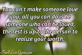 You Can't Make Someone Love You All You Can Do Is Be Someone Who Magnificent Love U Cant Have