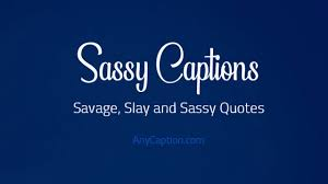 Sassy Captions Savage Slay And Sassy Quotes Anycaption
