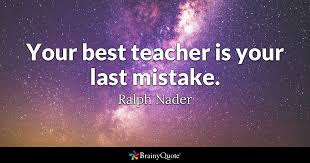 Best Teacher Quotes New Your Best Teacher Is Your Last Mistake Ralph Nader BrainyQuote