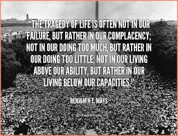 Complacency Quotes Beauteous Complacency Quotesquote Benjamin E Mays The Tragedy Of Life Is