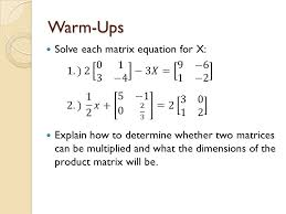 2 warm ups solve each matrix equation for x explain how to determine whether two matrices can be multiplied and what the dimensions of the matrix