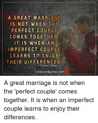 Love Marriage Quotes 68 Amazing A GREAT MARRIAGE IS NOT WHEN THE PERFECT COUPLE COMES TOGETHER IT IS