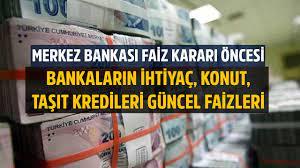 Merkez Bankası Faiz Kararı Öncesi Banka Banka İhtiyaç, Konut, Taşıt  Kredileri Güncel Faiz Oranları!
