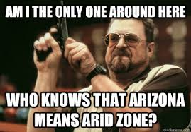 Am I the only one around here Who knows that Arizona means Arid ... via Relatably.com