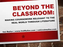 beyond the classroom making coursework relevant to the real world  1 beyond the classroom making coursework relevant to the real world through literature val muller valmuller com val valmuller com