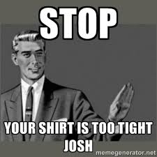 STOP your shirt is too tight JOSH - Bitch, Please grammar | Meme ... via Relatably.com